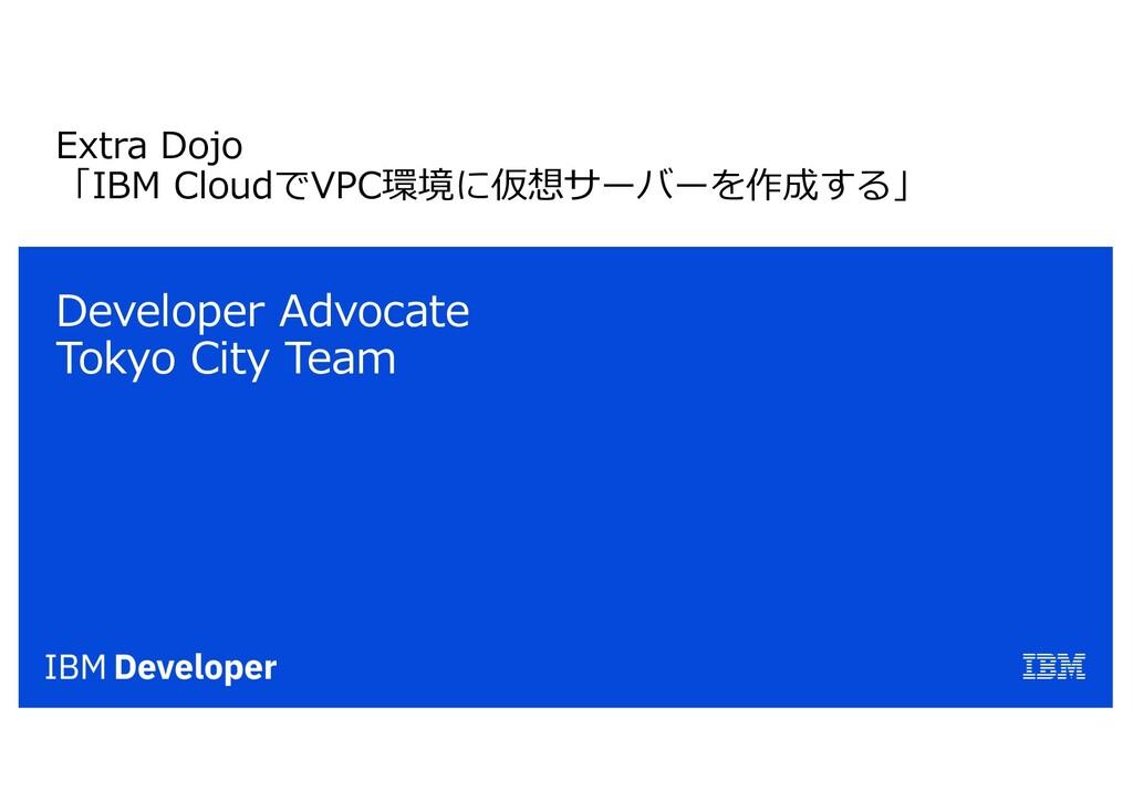 Extra Dojo 「IBM CloudでVPC環境に仮想サーバーを作成する」 Develo...