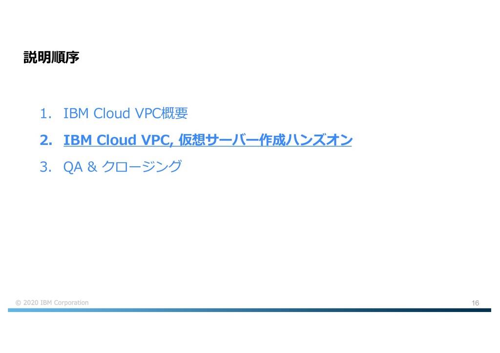 16 説明順序 1. IBM Cloud VPC概要 2. IBM Cloud VPC, 仮想...