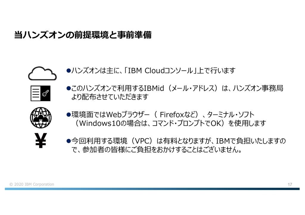 17 当ハンズオンの前提環境と事前準備 lハンズオンは主に、「IBM Cloudコンソール」上...