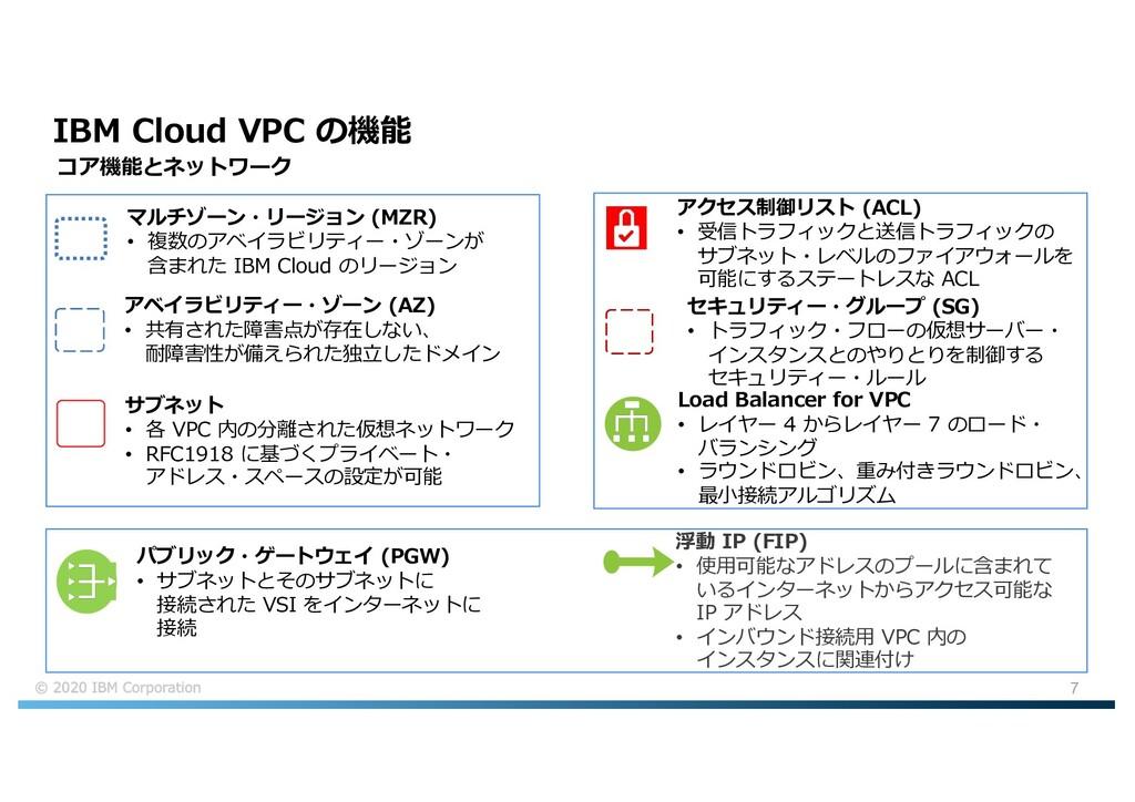 7 IBM Cloud VPC の機能 サブネット • 各 VPC 内の分離された仮想ネットワ...