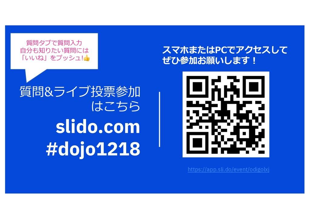 質問&ライブ投票参加 はこちら slido.com #dojo1218 質問タブで質問⼊⼒ ⾃...