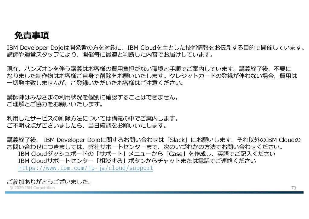 73 免責事項 IBM Developer Dojoは開発者の⽅を対象に、IBM Cloudを...