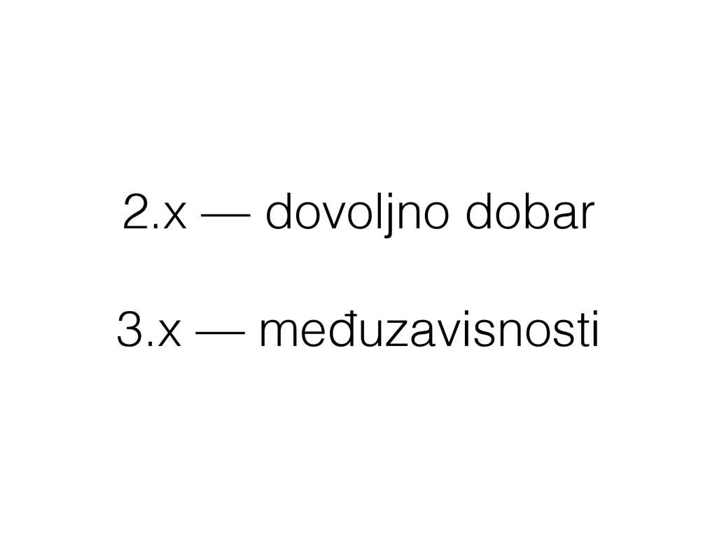 2.x — dovoljno dobar ! 3.x — međuzavisnosti