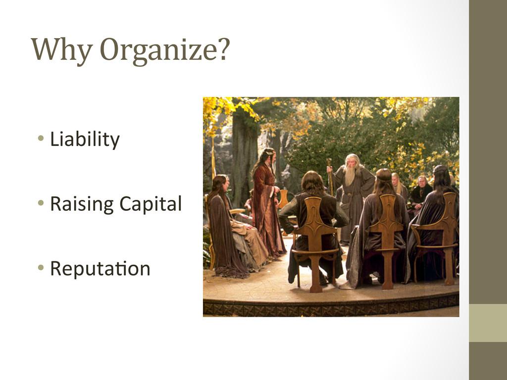 Why Organize?  •Liability    •Rai...