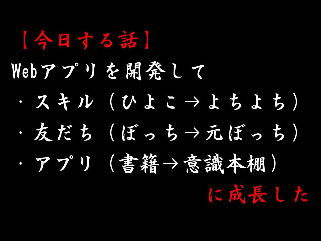 【今日する話】 Webアプリを開発して ・スキル(ひよこ→よちよち) ・友だち(ぼっち→元ぼっ...