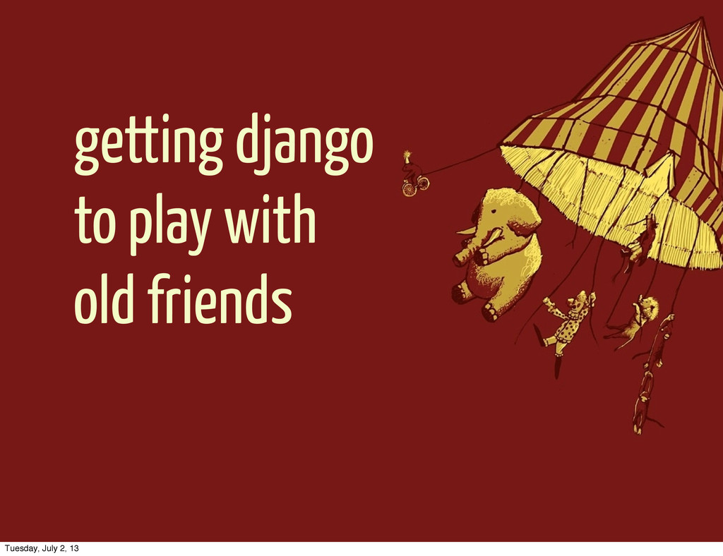 getting django to play with old friends Tuesday...
