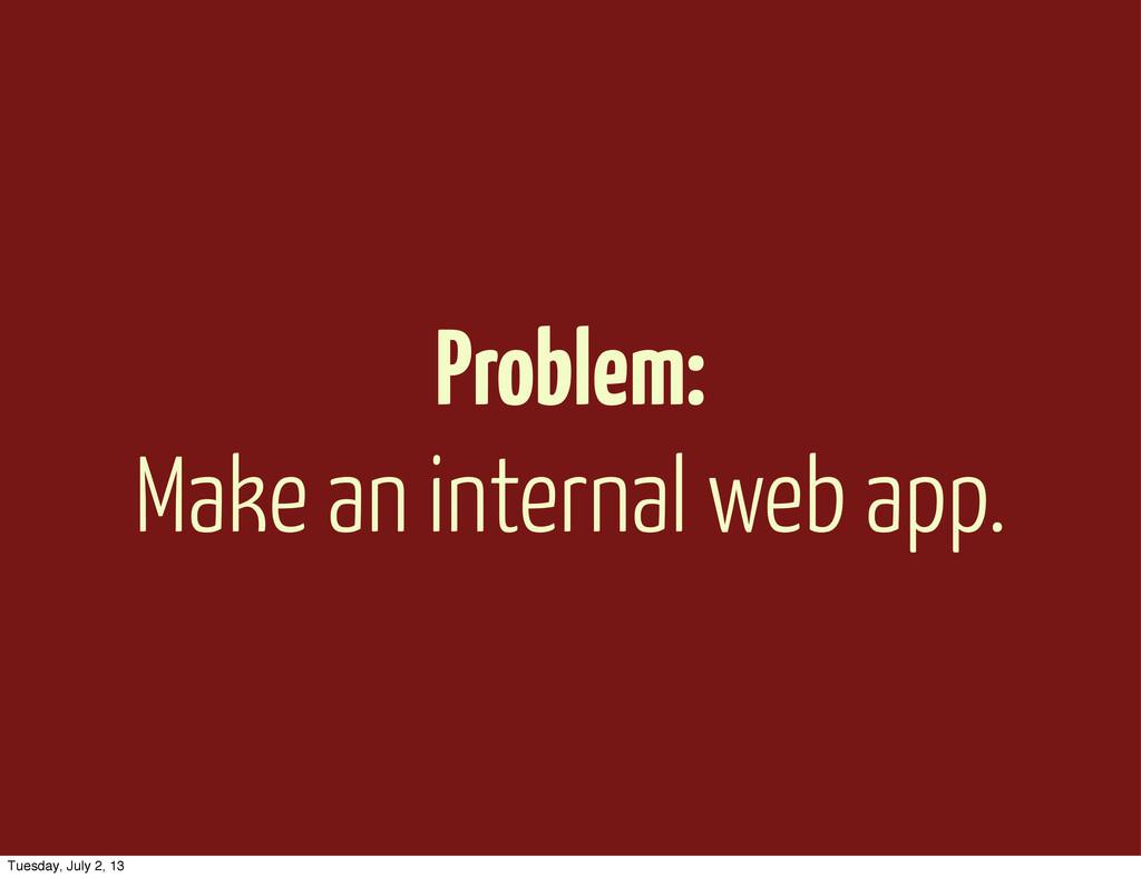 Problem: Make an internal web app. Tuesday, Jul...