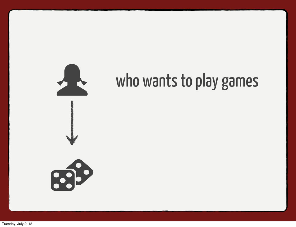 who wants to play games Tuesday, July 2, 13