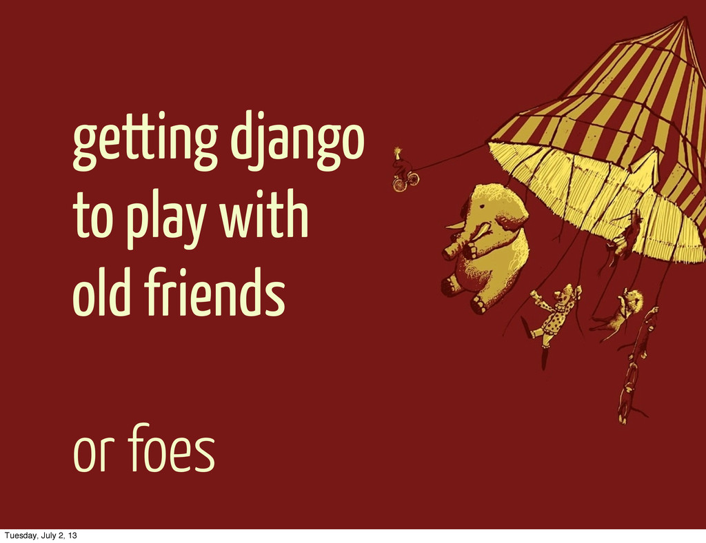 getting django to play with old friends or foes...