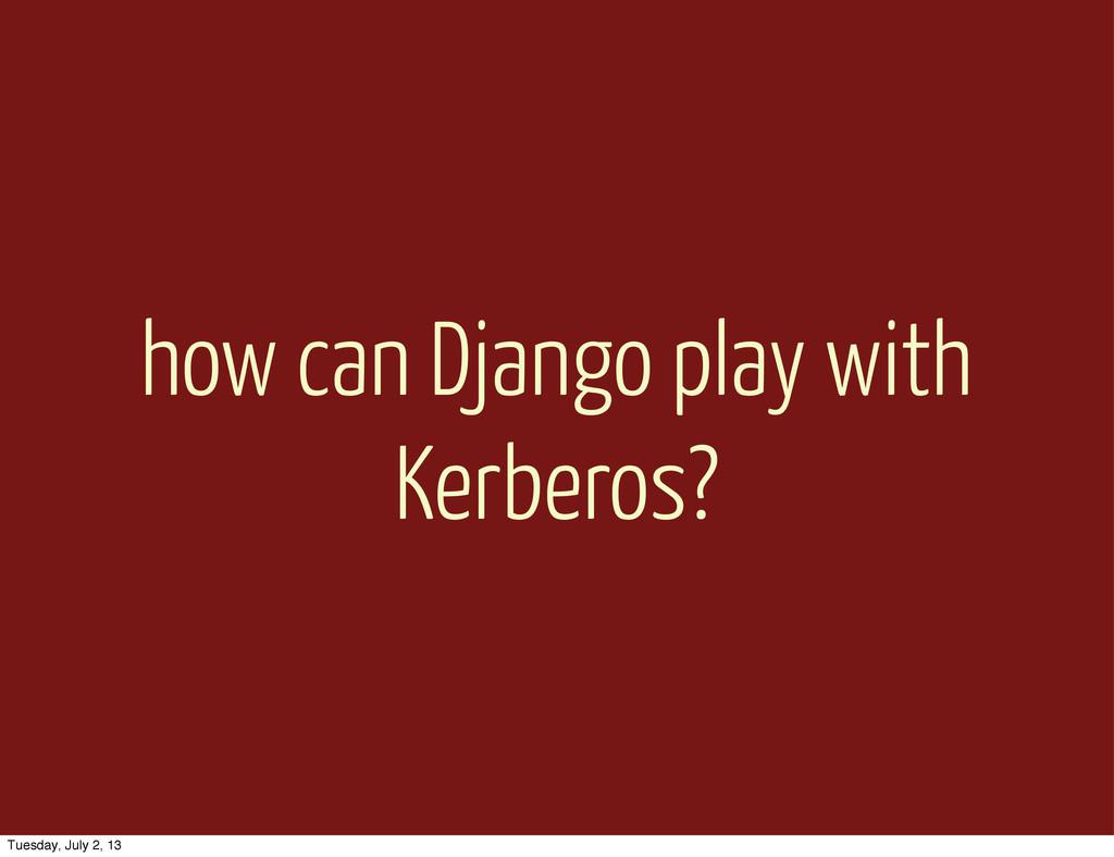 how can Django play with Kerberos? Tuesday, Jul...