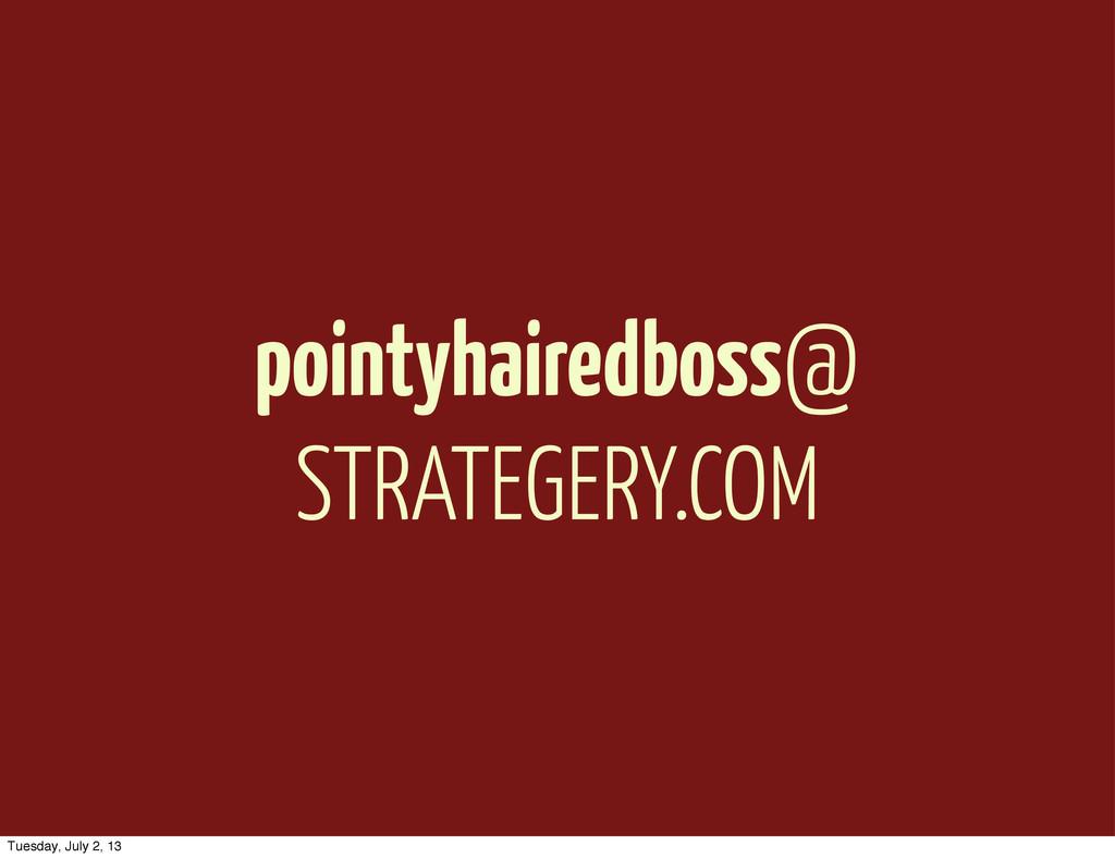 pointyhairedboss@ STRATEGERY.COM Tuesday, July ...