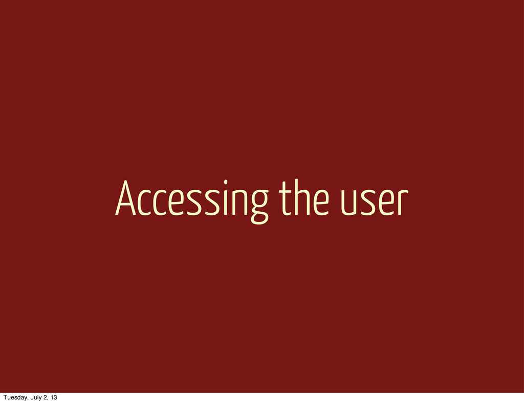 Accessing the user Tuesday, July 2, 13