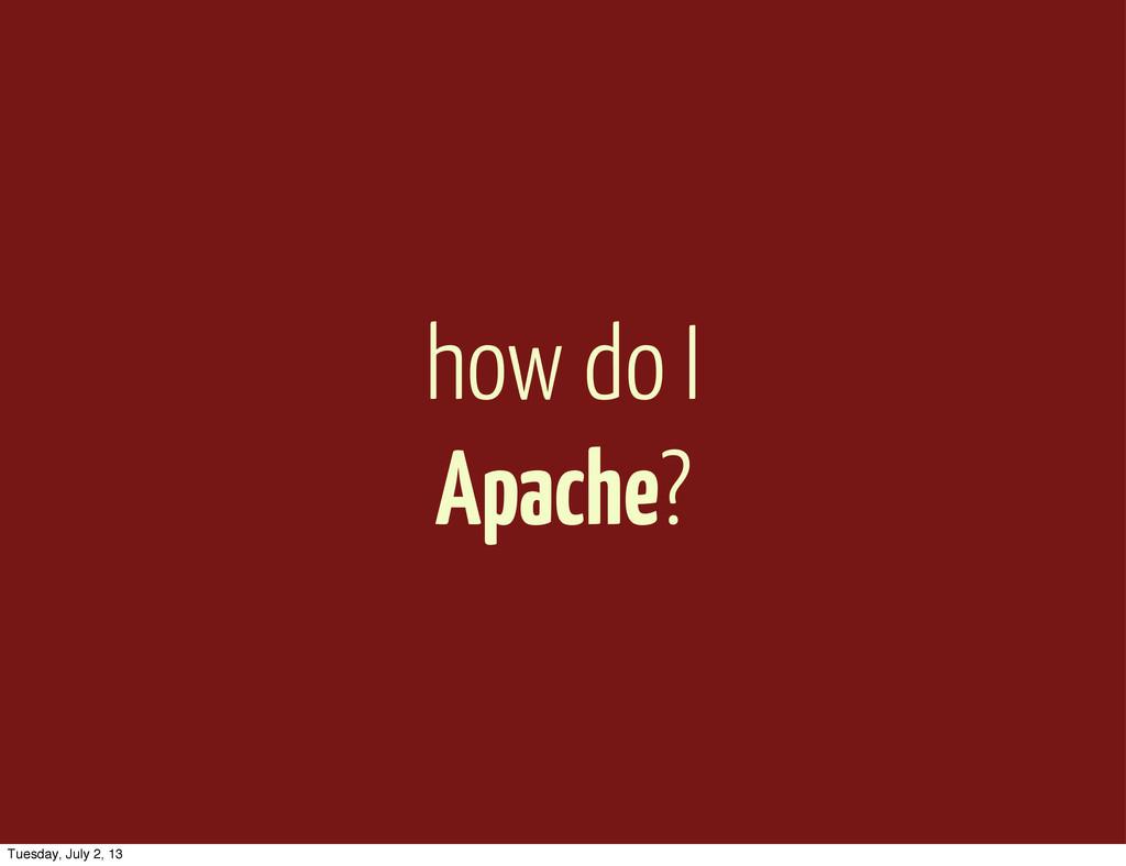 how do I Apache? Tuesday, July 2, 13