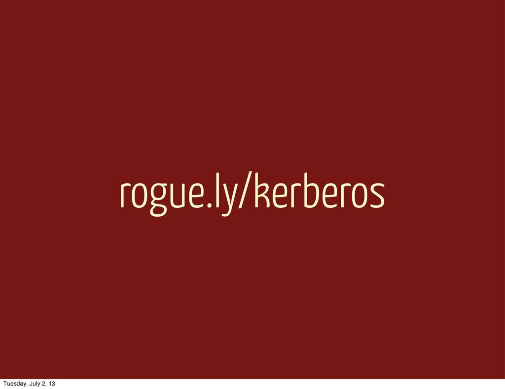 rogue.ly/kerberos Tuesday, July 2, 13