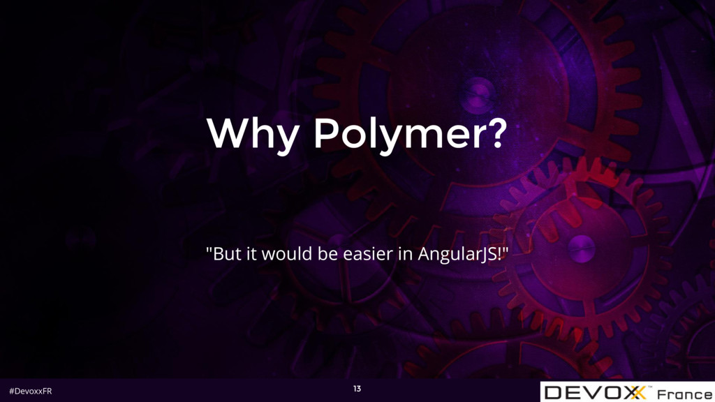 "#DevoxxFR Why Polymer? 13 ""But it would be easi..."