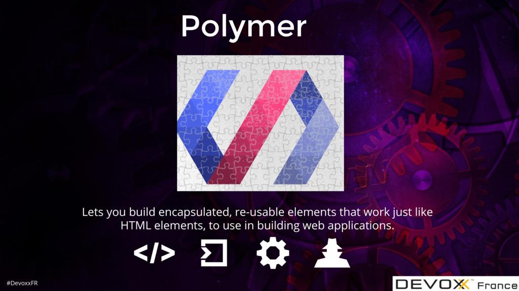 #DevoxxFR Polymer Lets you build encapsulated, ...