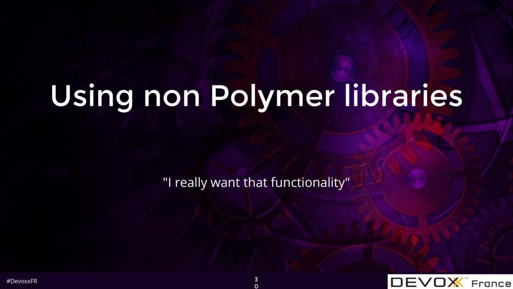 "#DevoxxFR Using non Polymer libraries 3 0 ""I re..."