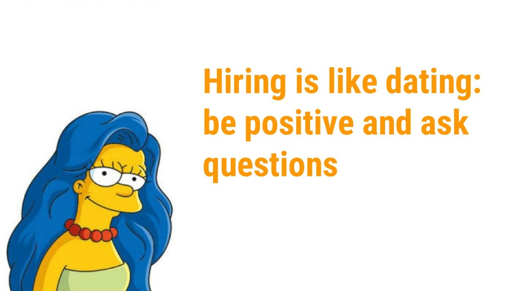 Hiring is like dating: be positive and ask ques...