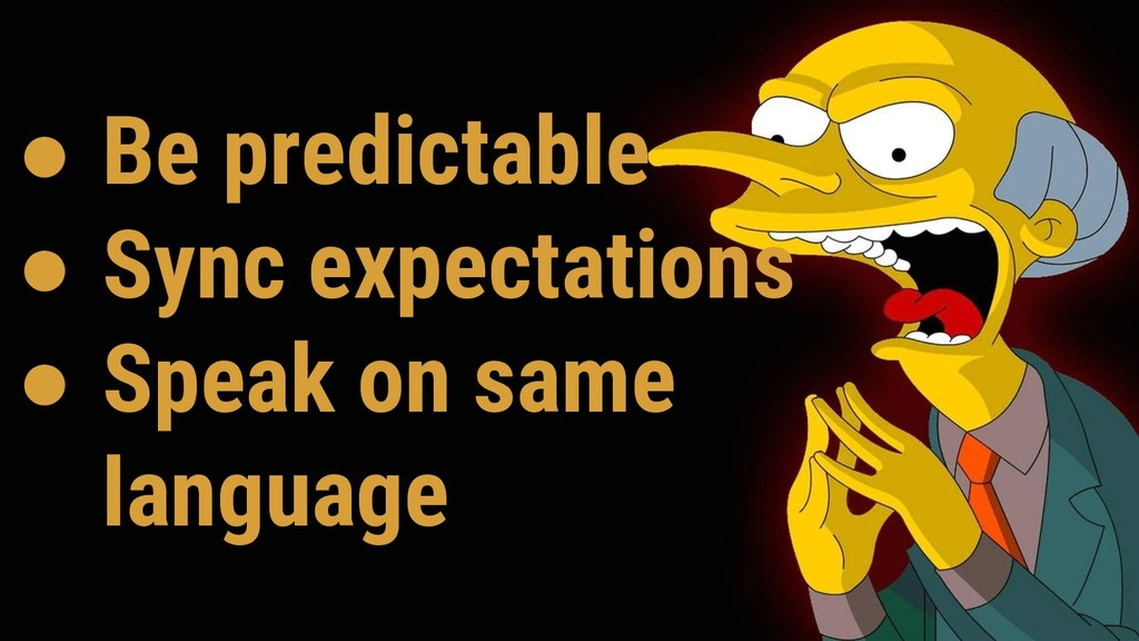 ● Be predictable ● Sync expectations ● Speak on...