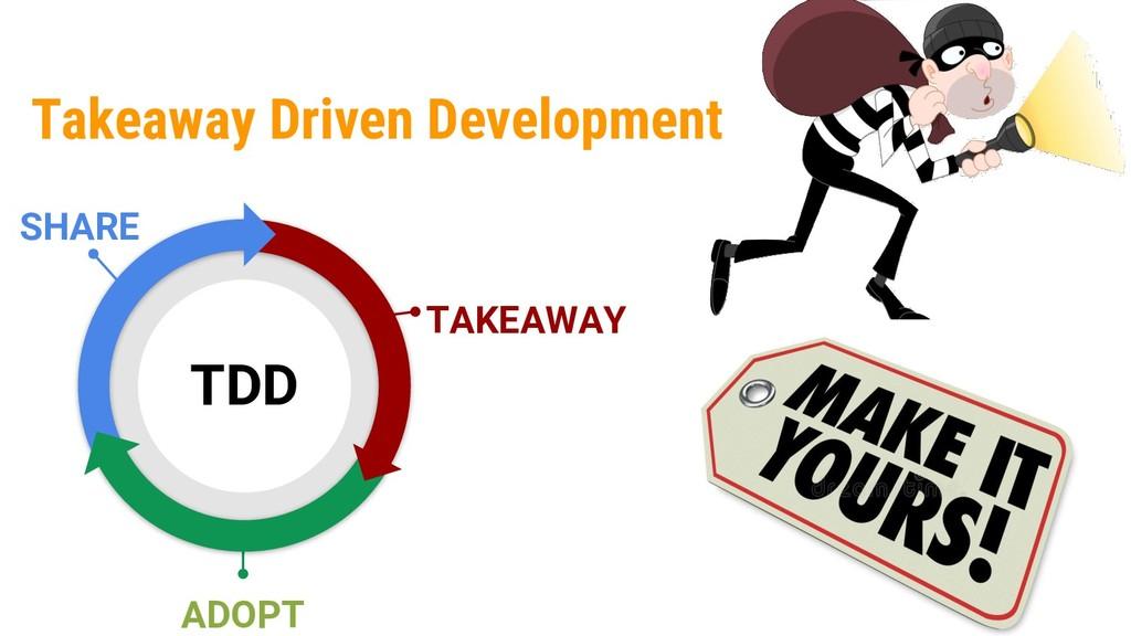 Takeaway Driven Development 5 TAKEAWAY ADOPT TD...
