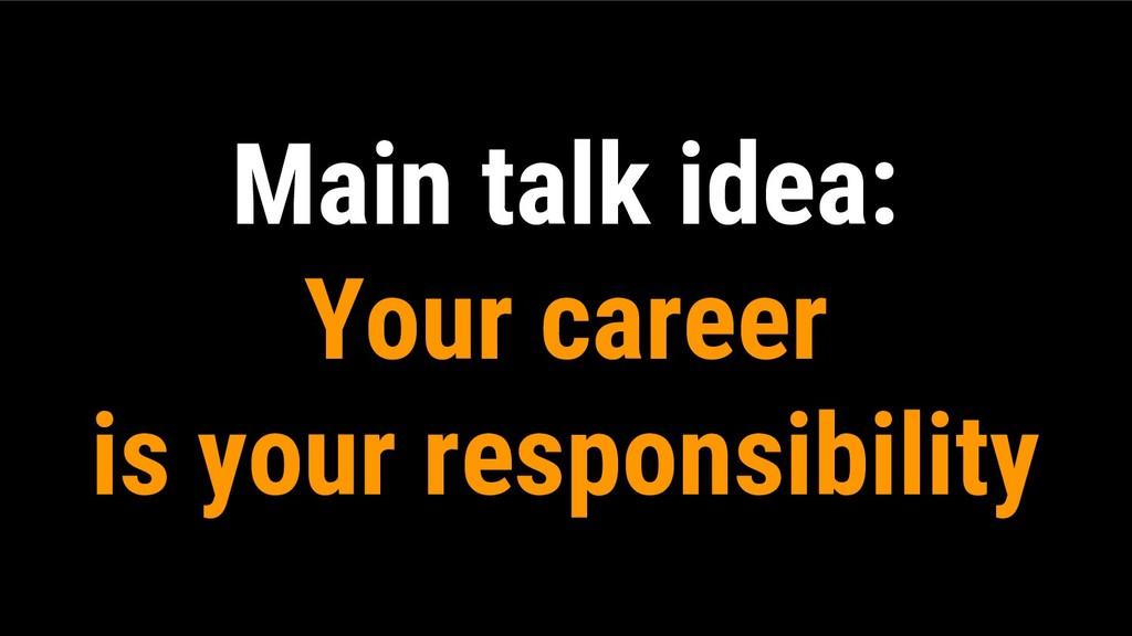 Main talk idea: Your career is your responsibil...