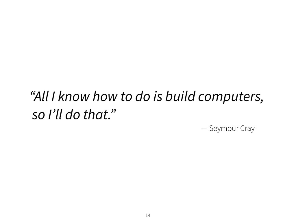 "— Seymour Cray ""All I know how to do is build c..."