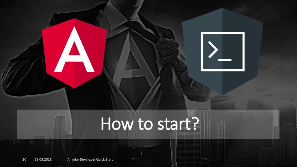How to start? 28.08.2018 Angular Developer Quic...