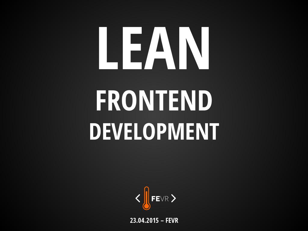 LEAN FRONTEND DEVELOPMENT 23.04.2015 – FEVR
