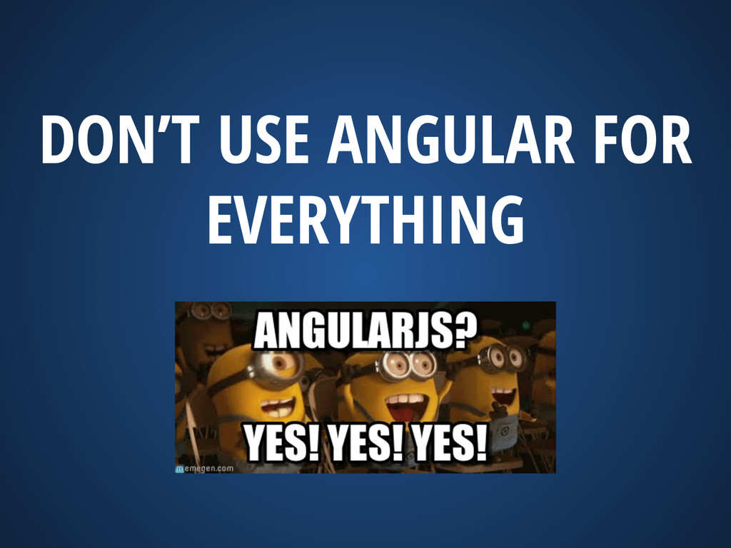 DON'T USE ANGULAR FOR EVERYTHING