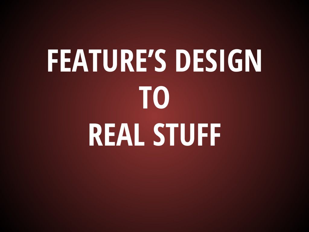 FEATURE'S DESIGN TO REAL STUFF