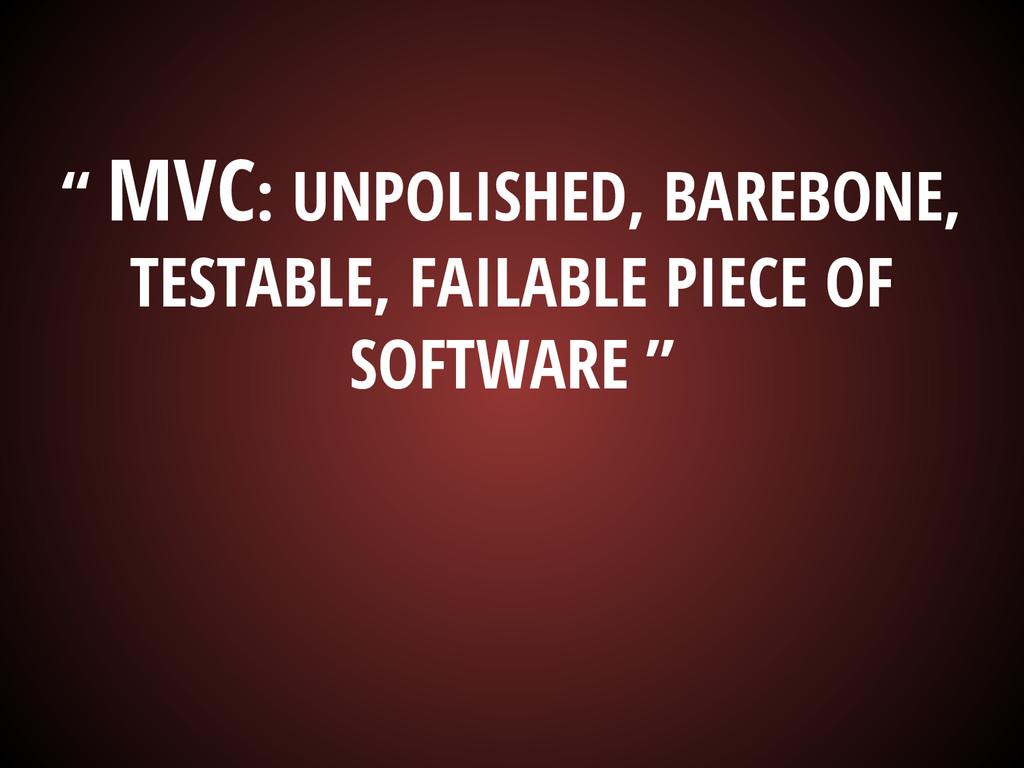 """"""" MVC: UNPOLISHED, BAREBONE, TESTABLE, FAILABLE..."""