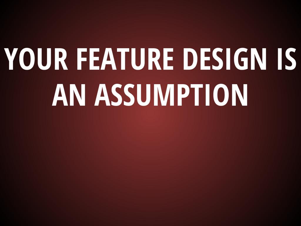 YOUR FEATURE DESIGN IS AN ASSUMPTION