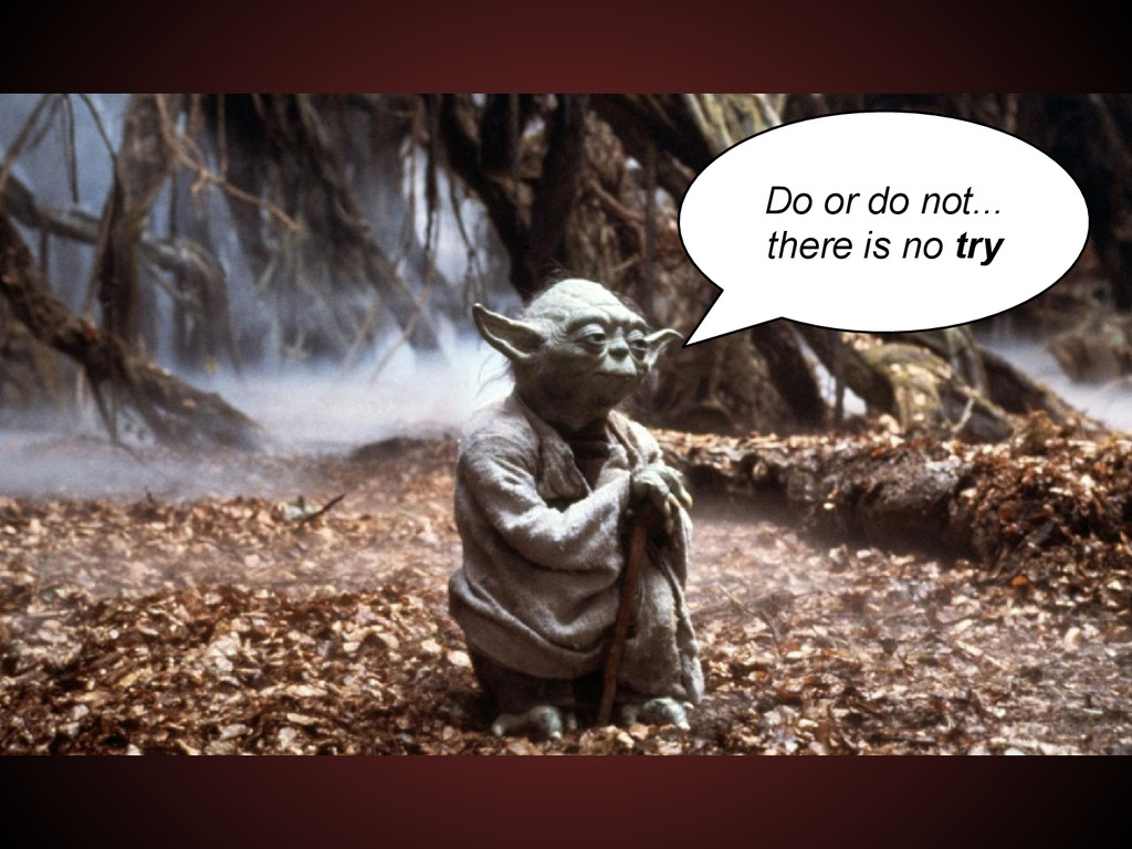 Do or do not... there is no try