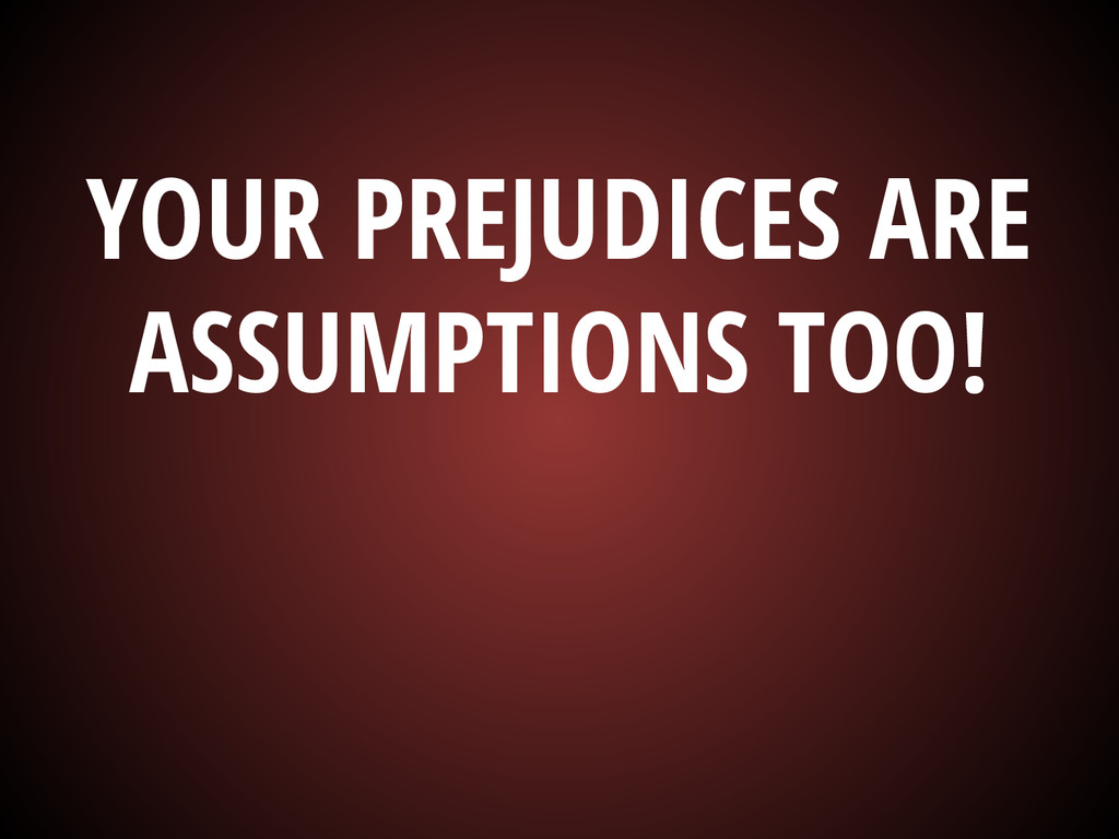 YOUR PREJUDICES ARE ASSUMPTIONS TOO!