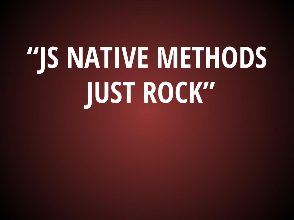 """JS NATIVE METHODS JUST ROCK"""