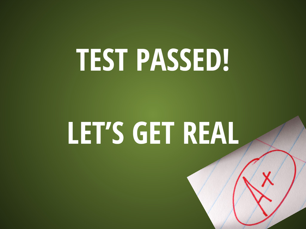 TEST PASSED! LET'S GET REAL