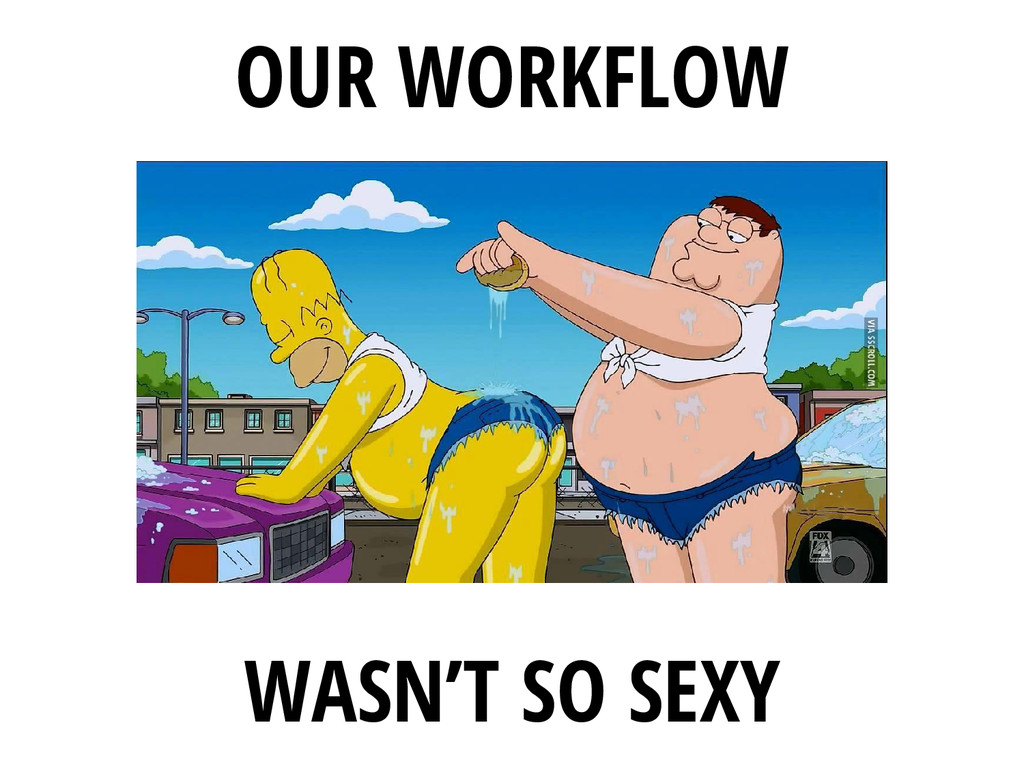 OUR WORKFLOW WASN'T SO SEXY