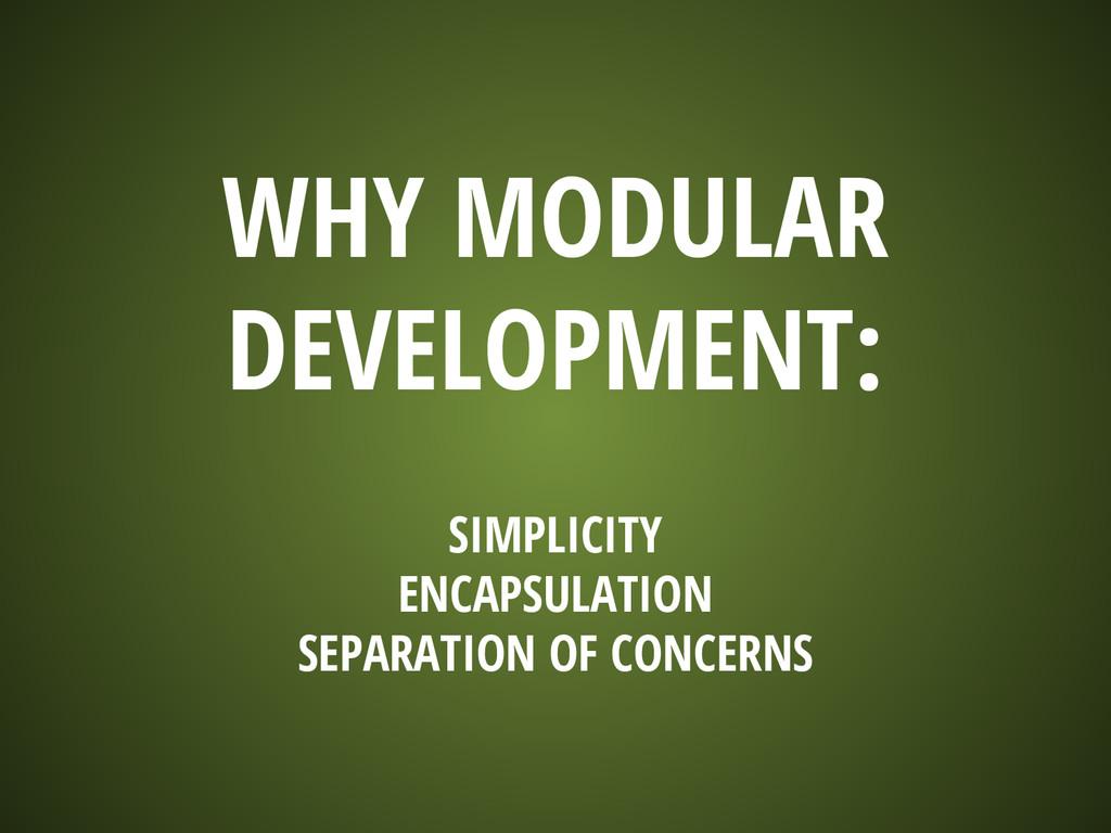 WHY MODULAR DEVELOPMENT: SIMPLICITY ENCAPSULATI...