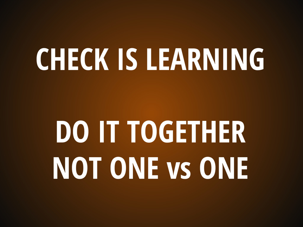 CHECK IS LEARNING DO IT TOGETHER NOT ONE vs ONE