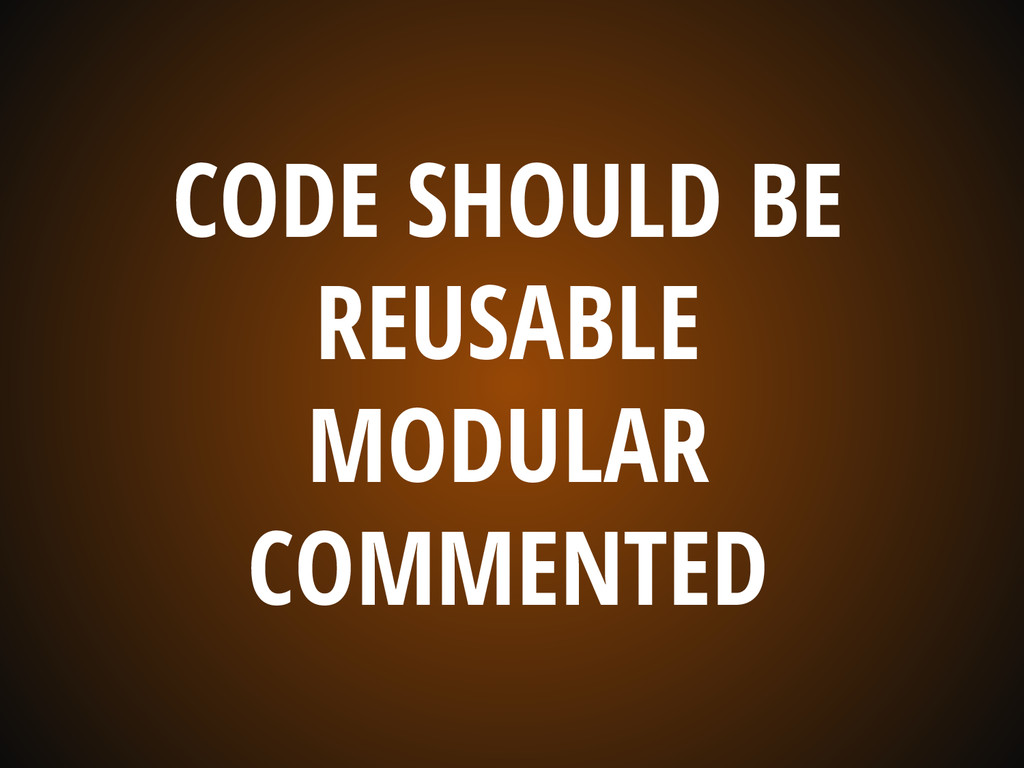 CODE SHOULD BE REUSABLE MODULAR COMMENTED