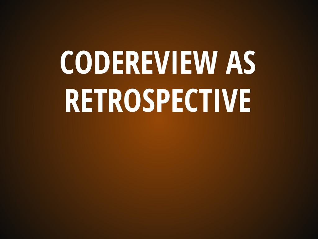 CODEREVIEW AS RETROSPECTIVE