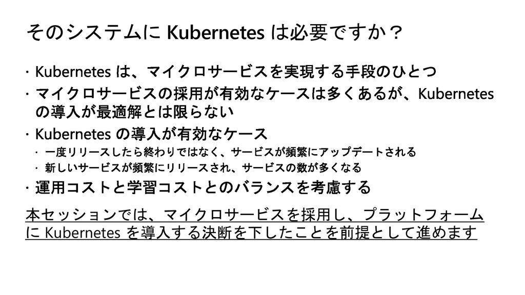そのシステムに Kubernetes は必要ですか? 本セッションでは、マイクロサービスを採用...