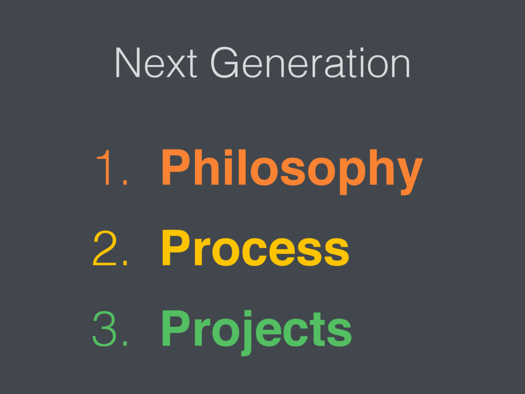 1. Philosophy 2. Process 3. Projects Next Gener...