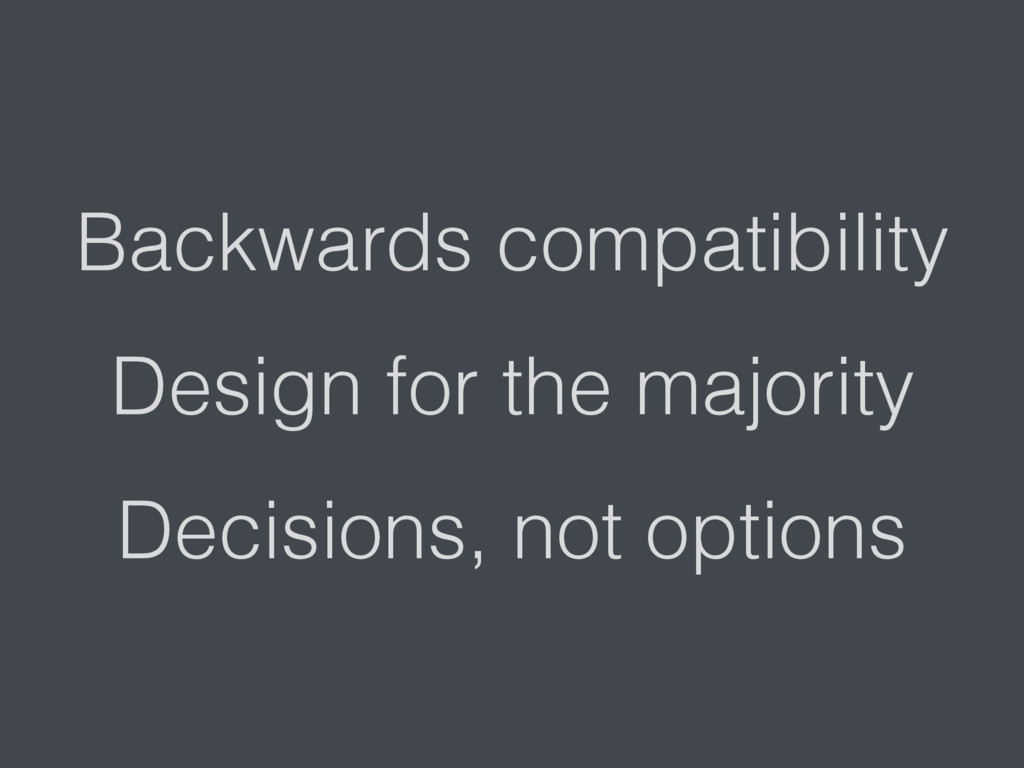 Backwards compatibility Design for the majority...