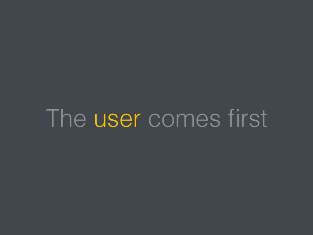 The user comes first