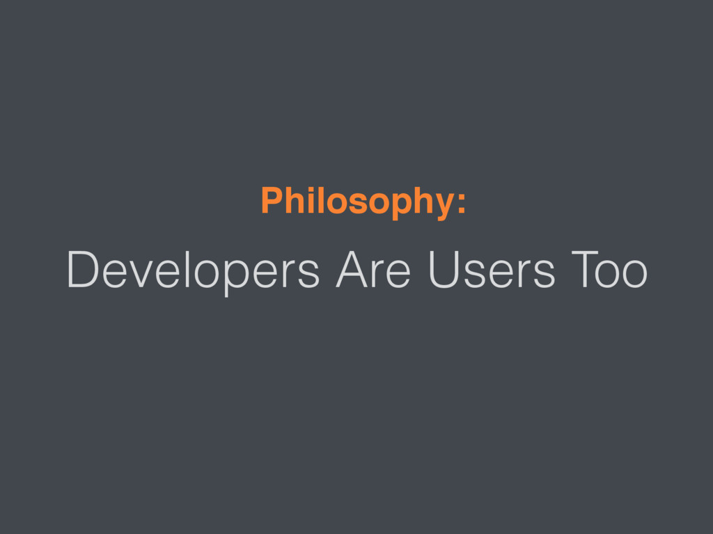 Developers Are Users Too Philosophy: