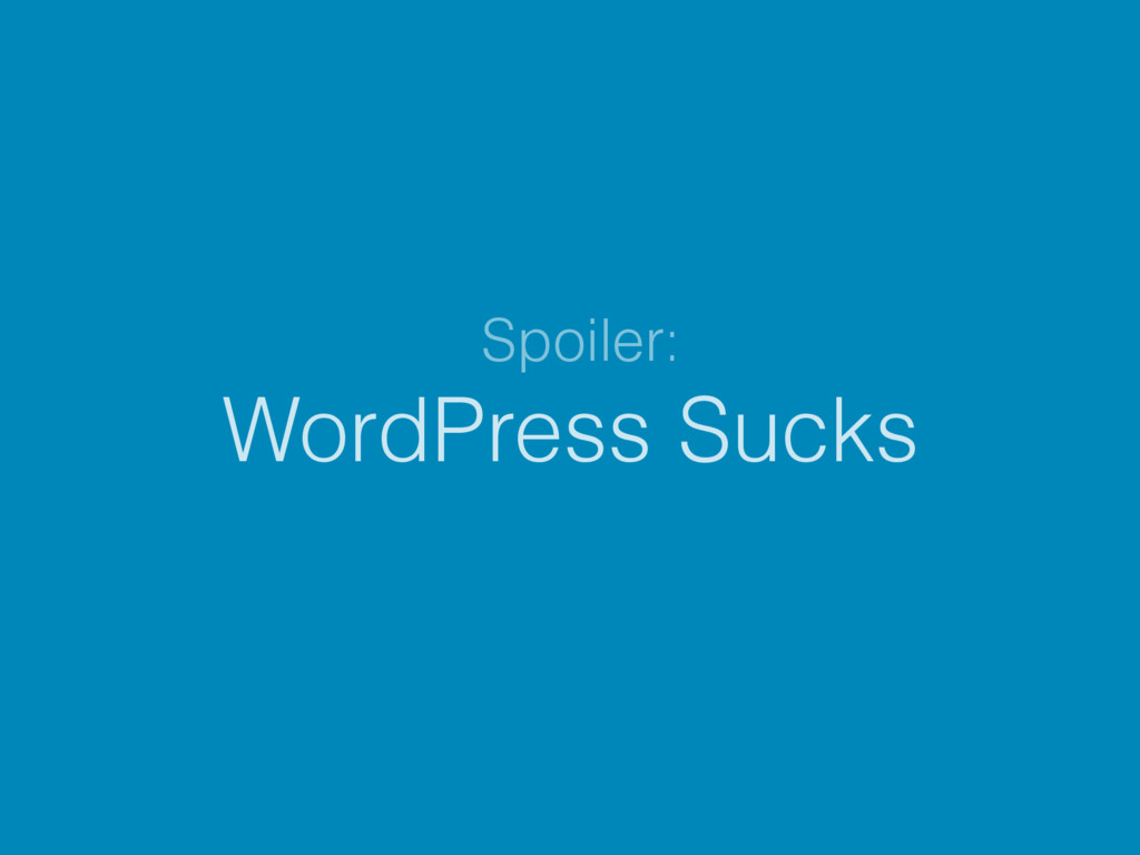 WordPress Sucks Spoiler: