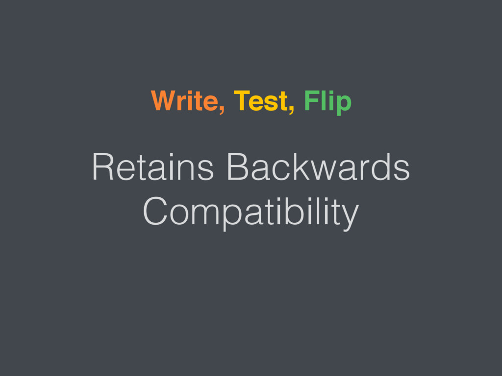 Retains Backwards Compatibility Write, Test, Fl...