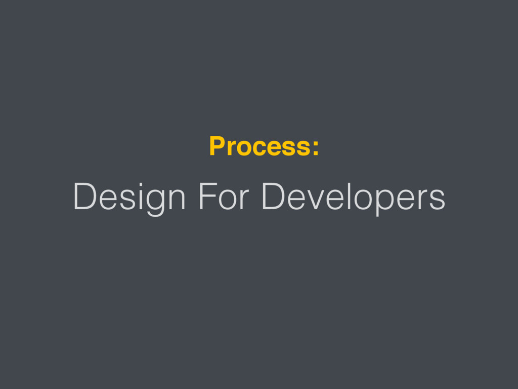 Design For Developers Process: