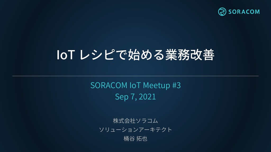IoT レシピで始める業務改善 SORACOM IoT Meetup #3 Sep 7, 20...